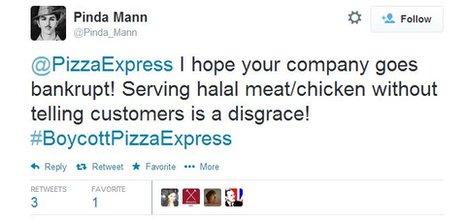 "A tweet which reads: ""@PizzaExpress I hope your company goes bankrupt! Serving halal meat/chicken without telling customers is a disgrace! #BoycottPizzaExpress"""