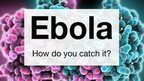 VIDEO: Ebola: How can you catch it?