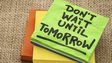 Post-it note: Don't wait until tomorrow