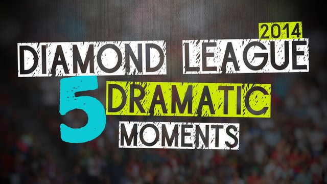 BBC Sport's five dramatic moments from the 2014 Diamond League